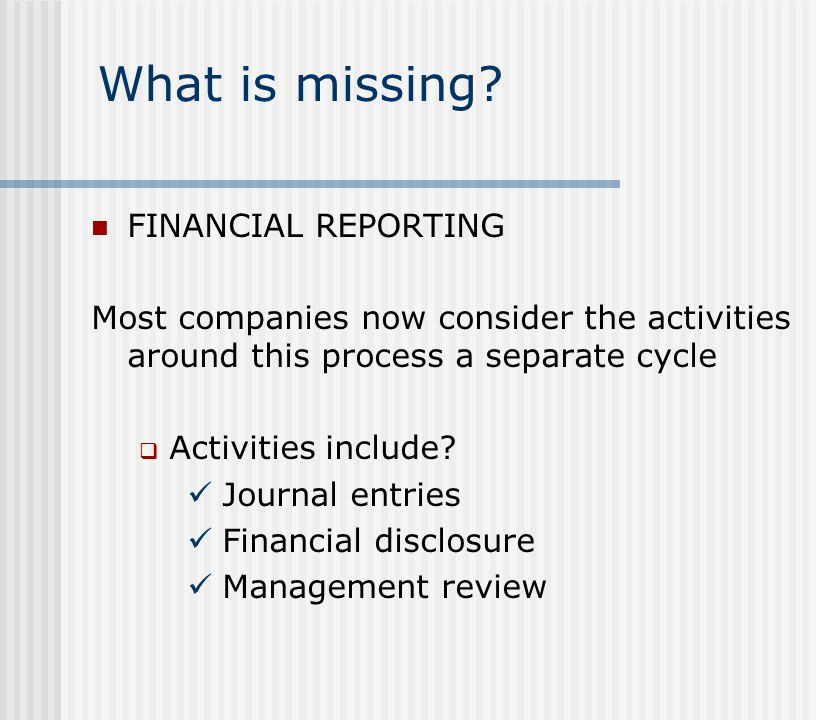 What is missing? FINANCIAL REPORTING Most companies now consider the activities around this process a separate cycle  Activities include? Journal ent