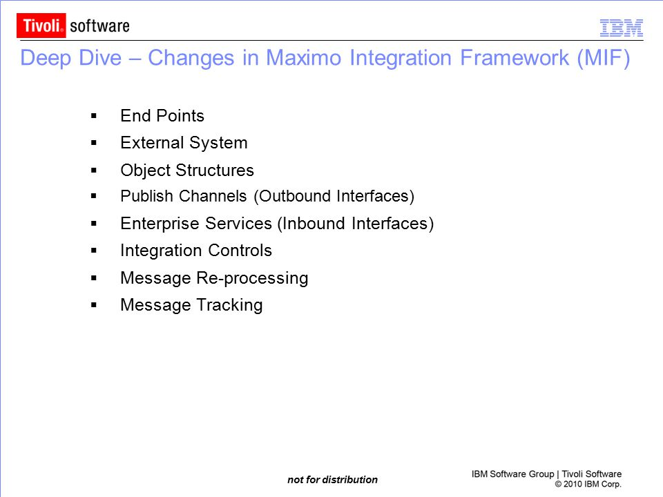 not for distribution Deep Dive – Changes in Maximo Integration Framework (MIF)  End Points  External System  Object Structures  Publish Channels (