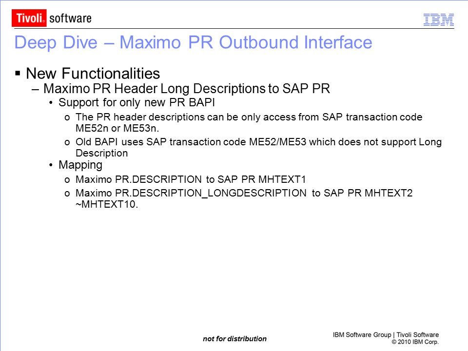 not for distribution Deep Dive – Maximo PR Outbound Interface  New Functionalities –Maximo PR Header Long Descriptions to SAP PR Support for only new