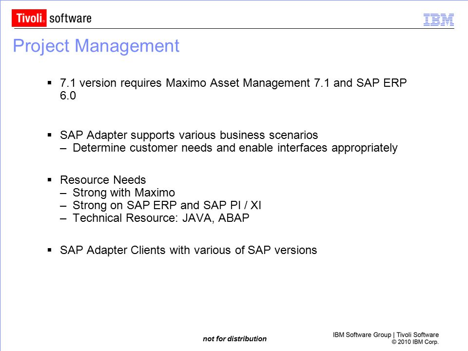 not for distribution Project Management  7.1 version requires Maximo Asset Management 7.1 and SAP ERP 6.0  SAP Adapter supports various business sce