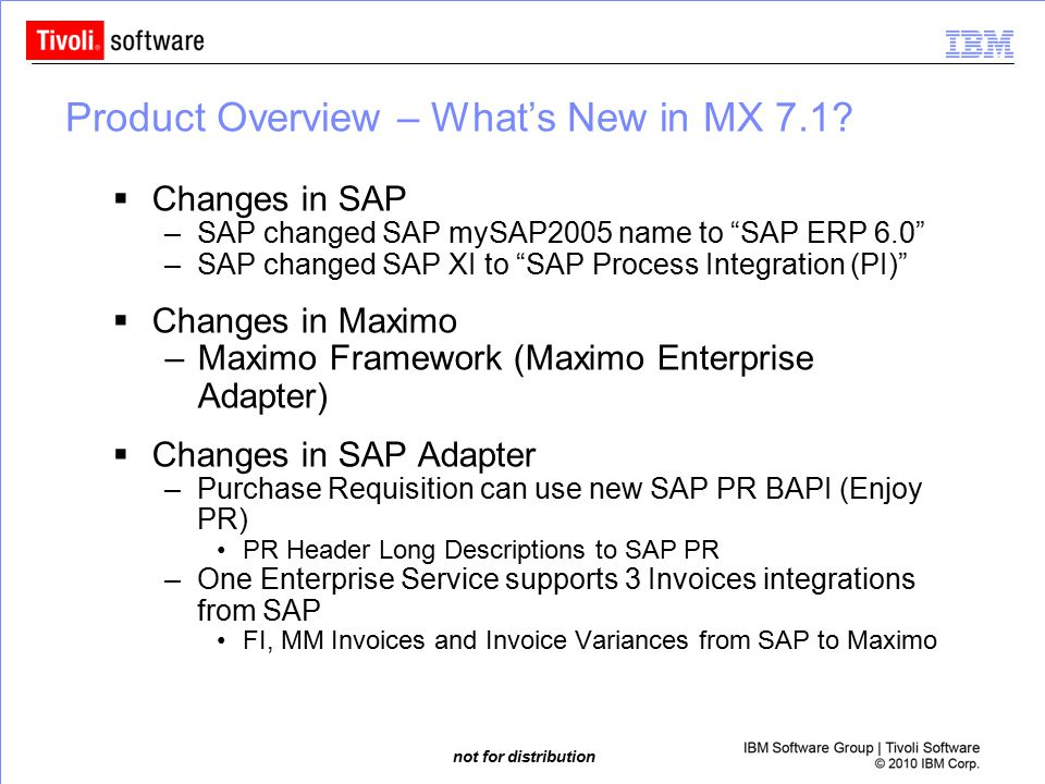 "not for distribution Product Overview – What's New in MX 7.1?  Changes in SAP –SAP changed SAP mySAP2005 name to ""SAP ERP 6.0"" –SAP changed SAP XI to"
