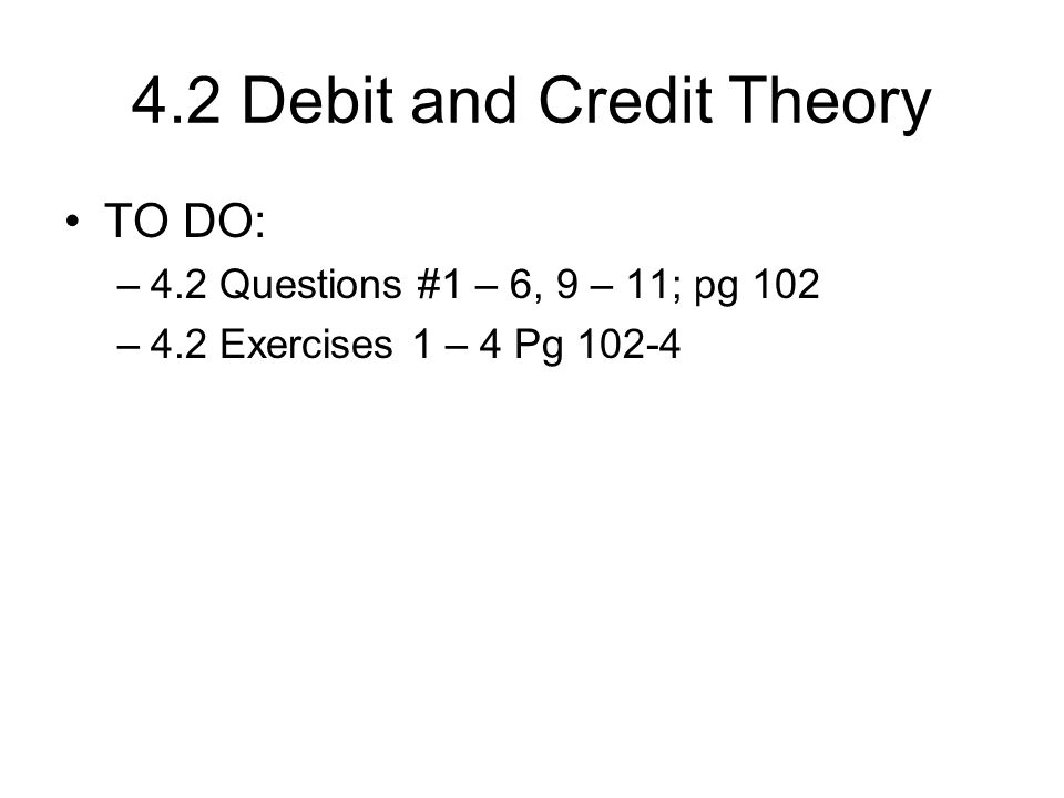 4.2 Debit and Credit Theory TO DO: –4.2 Questions #1 – 6, 9 – 11; pg 102 –4.2 Exercises 1 – 4 Pg 102-4