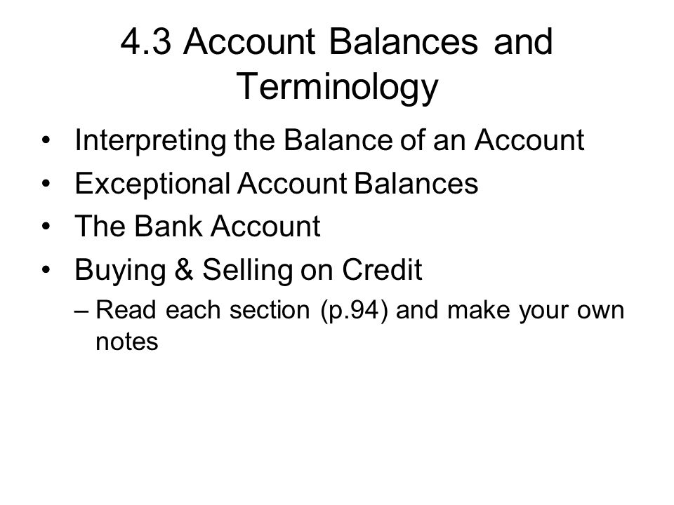 4.3 Account Balances and Terminology Interpreting the Balance of an Account Exceptional Account Balances The Bank Account Buying & Selling on Credit –Read each section (p.94) and make your own notes