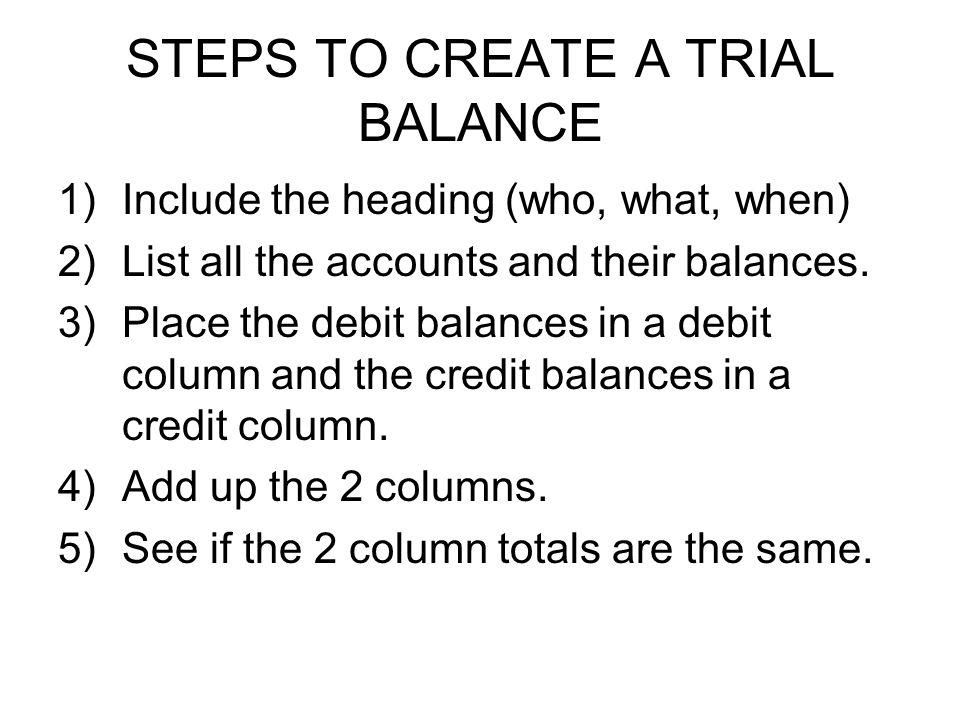 STEPS TO CREATE A TRIAL BALANCE 1)Include the heading (who, what, when) 2)List all the accounts and their balances.