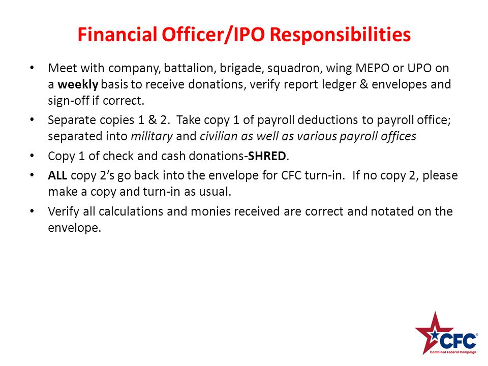 Financial Officer/IPO Responsibilities Meet with company, battalion, brigade, squadron, wing MEPO or UPO on a weekly basis to receive donations, verify report ledger & envelopes and sign-off if correct.