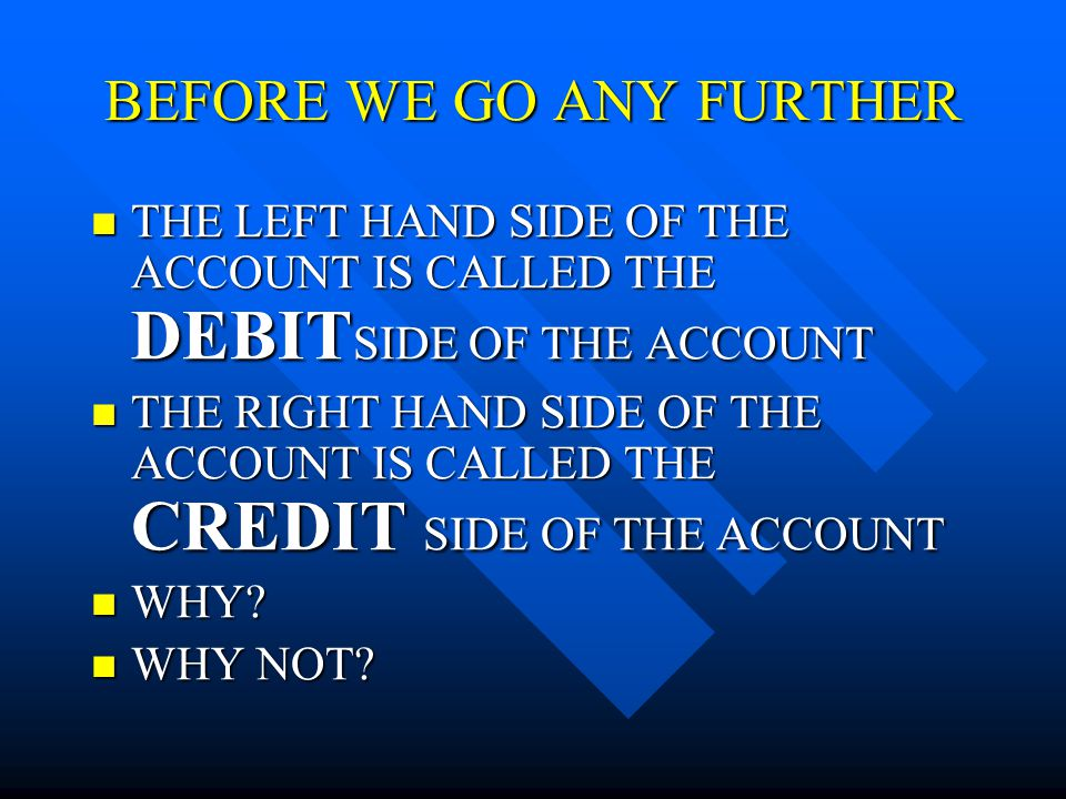 BEFORE WE GO ANY FURTHER THE LEFT HAND SIDE OF THE ACCOUNT IS CALLED THE DEBIT SIDE OF THE ACCOUNT THE LEFT HAND SIDE OF THE ACCOUNT IS CALLED THE DEBIT SIDE OF THE ACCOUNT THE RIGHT HAND SIDE OF THE ACCOUNT IS CALLED THE CREDIT SIDE OF THE ACCOUNT THE RIGHT HAND SIDE OF THE ACCOUNT IS CALLED THE CREDIT SIDE OF THE ACCOUNT WHY.