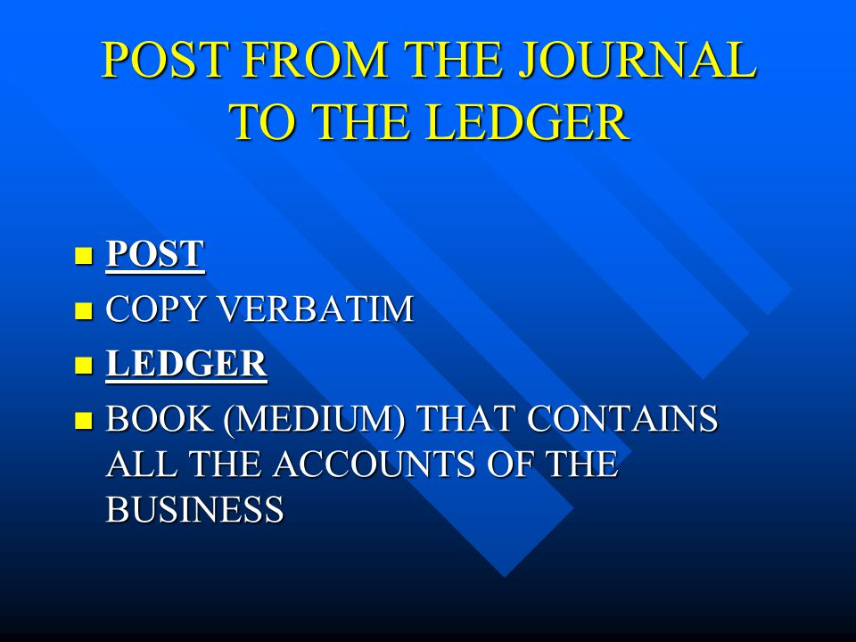 POST FROM THE JOURNAL TO THE LEDGER POST POST COPY VERBATIM COPY VERBATIM LEDGER LEDGER BOOK (MEDIUM) THAT CONTAINS ALL THE ACCOUNTS OF THE BUSINESS BOOK (MEDIUM) THAT CONTAINS ALL THE ACCOUNTS OF THE BUSINESS