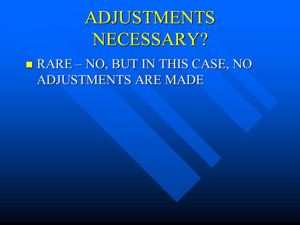 ADJUSTMENTS NECESSARY.