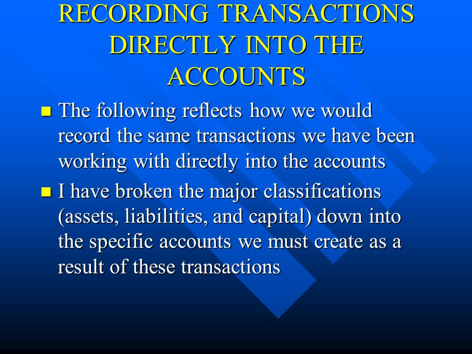RECORDING TRANSACTIONS DIRECTLY INTO THE ACCOUNTS The following reflects how we would record the same transactions we have been working with directly into the accounts The following reflects how we would record the same transactions we have been working with directly into the accounts I have broken the major classifications (assets, liabilities, and capital) down into the specific accounts we must create as a result of these transactions I have broken the major classifications (assets, liabilities, and capital) down into the specific accounts we must create as a result of these transactions