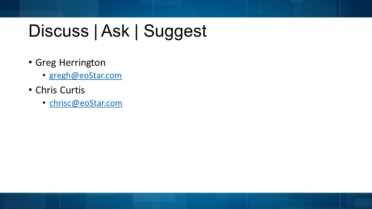 Discuss | Ask | Suggest Greg Herrington gregh@eoStar.com Chris Curtis chrisc@eoStar.com