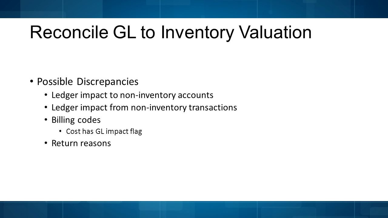 Possible Discrepancies Ledger impact to non-inventory accounts Ledger impact from non-inventory transactions Billing codes Cost has GL impact flag Return reasons