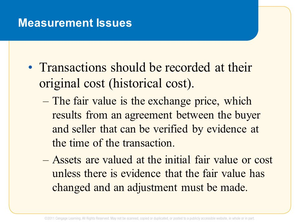 Measurement Issues Transactions should be recorded at their original cost (historical cost). –The fair value is the exchange price, which results from