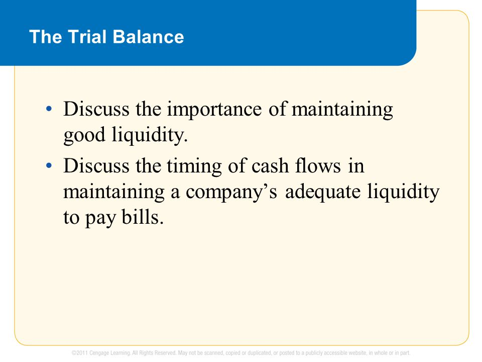 The Trial Balance Discuss the importance of maintaining good liquidity. Discuss the timing of cash flows in maintaining a company's adequate liquidity
