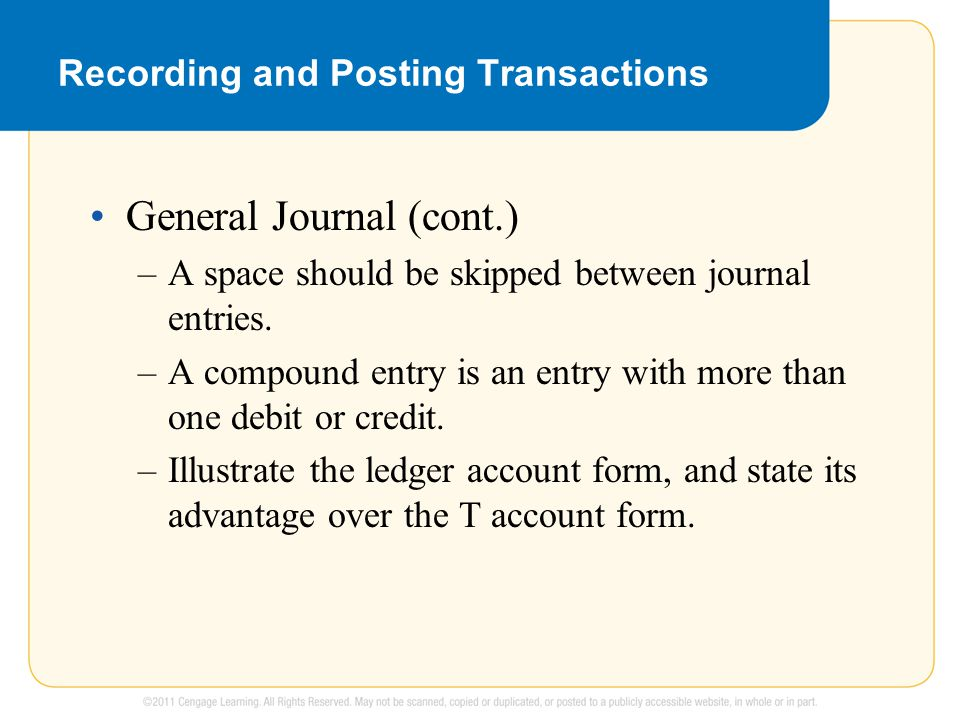 Recording and Posting Transactions General Journal (cont.) –A space should be skipped between journal entries. –A compound entry is an entry with more