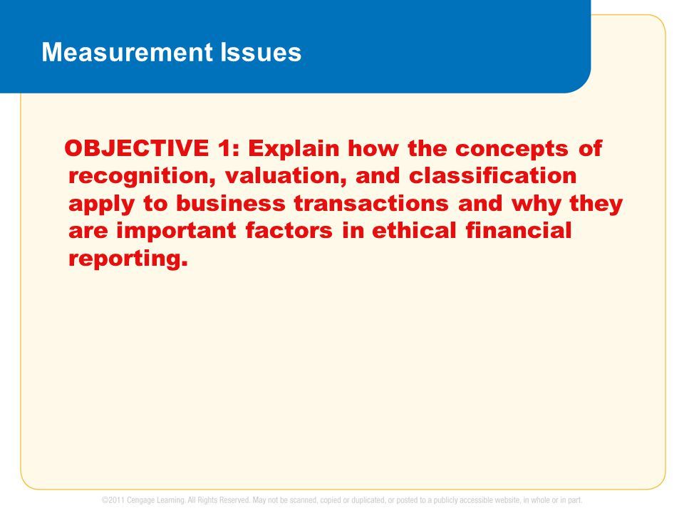 Measurement Issues OBJECTIVE 1: Explain how the concepts of recognition, valuation, and classification apply to business transactions and why they are