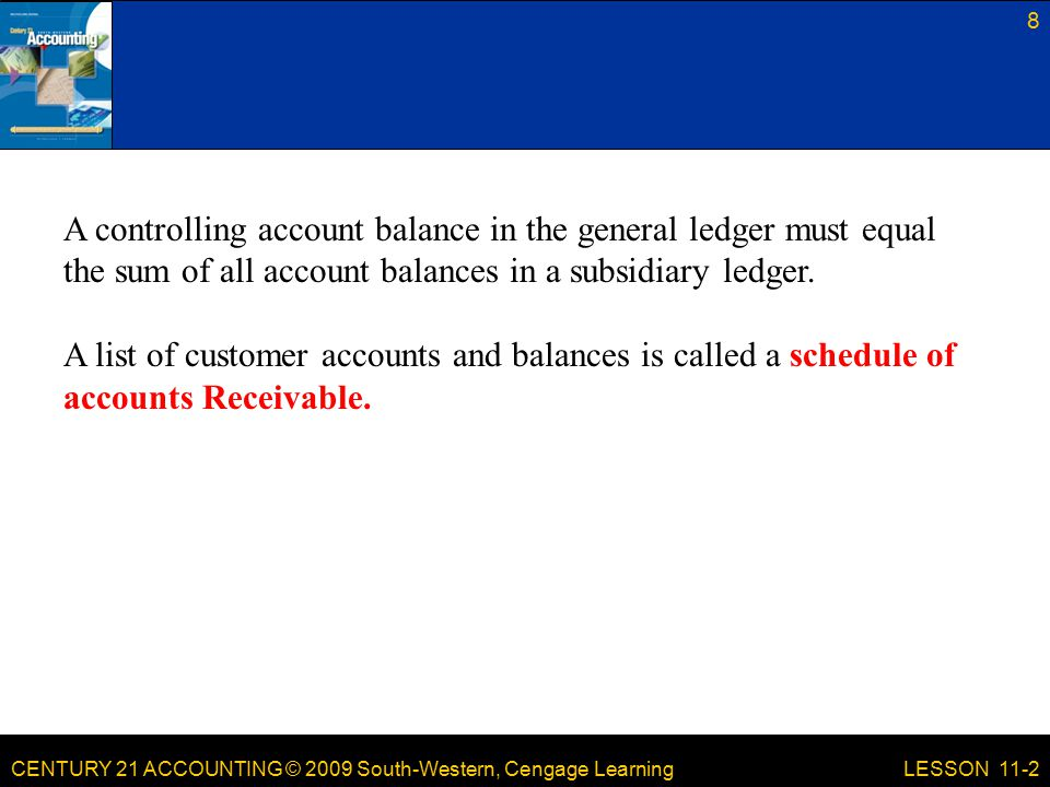 CENTURY 21 ACCOUNTING © 2009 South-Western, Cengage Learning 8 LESSON 11-2 A controlling account balance in the general ledger must equal the sum of all account balances in a subsidiary ledger.