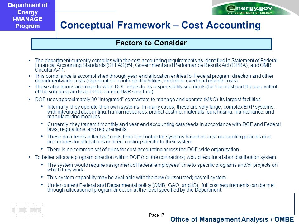 Department of Energy I-MANAGE Program Page 17 Office of Management Analysis / OMBE Conceptual Framework – Cost Accounting The department currently complies with the cost accounting requirements as identified in Statement of Federal Financial Accounting Standards (SFFAS) #4, Government and Performance Results Act (GPRA), and OMB Circular A-11.
