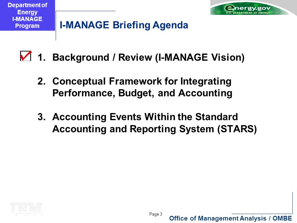 Department of Energy I-MANAGE Program Page 3 Office of Management Analysis / OMBE I-MANAGE Briefing Agenda 1.Background / Review (I-MANAGE Vision) 2.Conceptual Framework for Integrating Performance, Budget, and Accounting 3.Accounting Events Within the Standard Accounting and Reporting System (STARS)