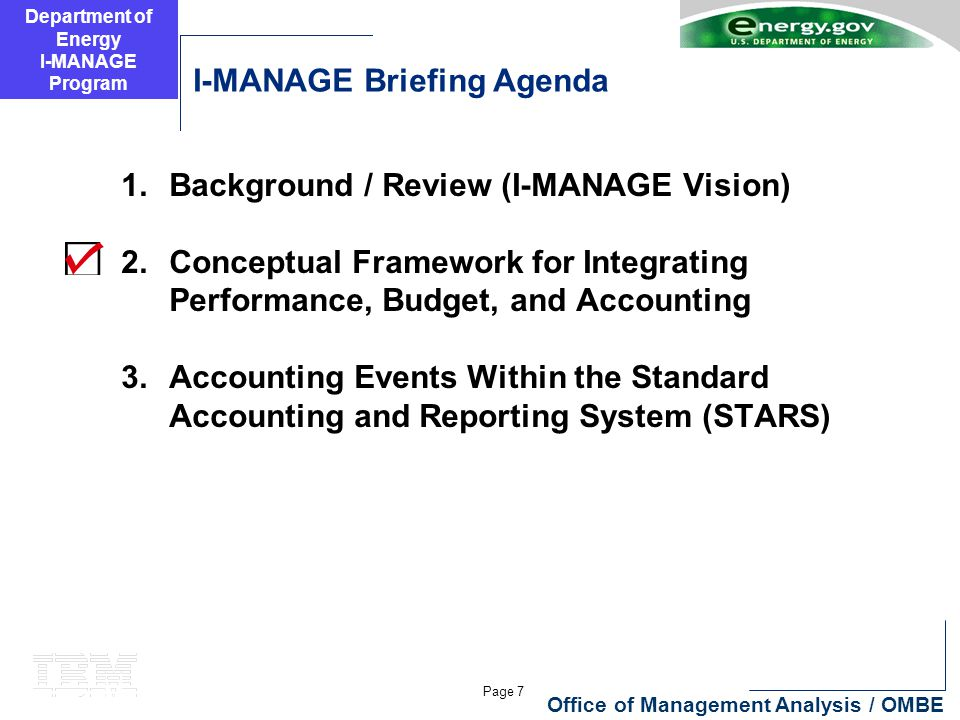 Department of Energy I-MANAGE Program Page 7 Office of Management Analysis / OMBE I-MANAGE Briefing Agenda 1.Background / Review (I-MANAGE Vision) 2.Conceptual Framework for Integrating Performance, Budget, and Accounting 3.Accounting Events Within the Standard Accounting and Reporting System (STARS)