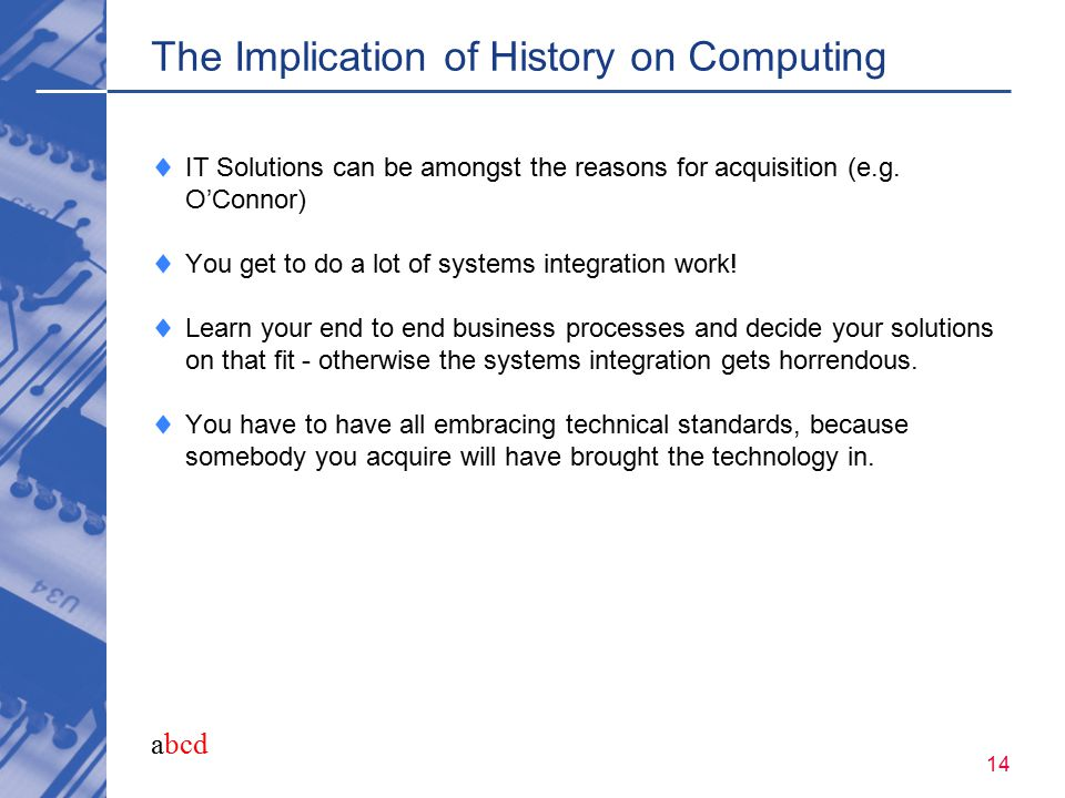 abcd 14 The Implication of History on Computing  IT Solutions can be amongst the reasons for acquisition (e.g. O'Connor)  You get to do a lot of sys