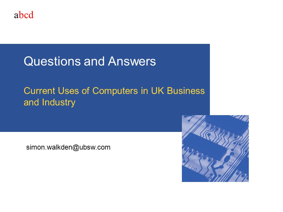 abcd Questions and Answers Current Uses of Computers in UK Business and Industry simon.walkden@ubsw.com