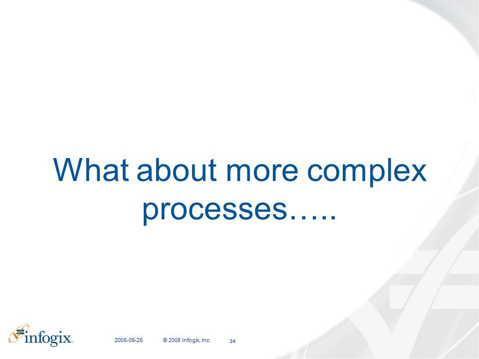 2008-09-25 © 2008 Infogix, Inc. 34 What about more complex processes…..