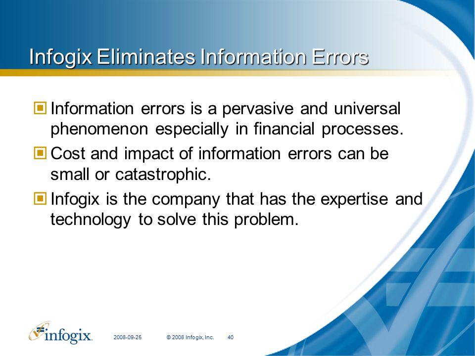 2008-09-25© 2008 Infogix, Inc.40 Infogix Eliminates Information Errors Information errors is a pervasive and universal phenomenon especially in financial processes.