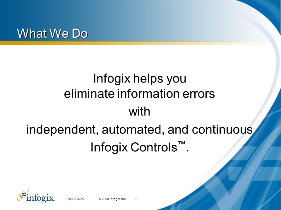 2008-09-25© 2008 Infogix, Inc.6 What We Do Infogix helps you eliminate information errors with independent, automated, and continuous Infogix Controls ™.
