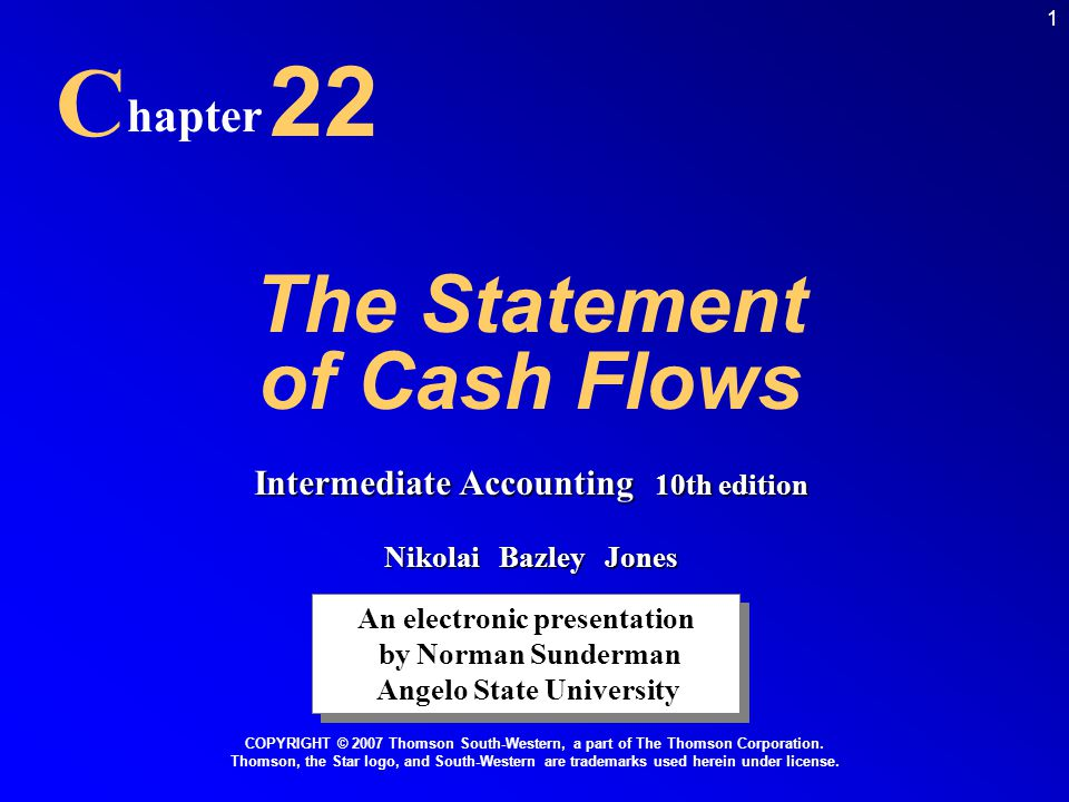 1 The Statement of Cash Flows C hapter 22 An electronic presentation by Norman Sunderman Angelo State University An electronic presentation by Norman Sunderman Angelo State University COPYRIGHT © 2007 Thomson South-Western, a part of The Thomson Corporation.