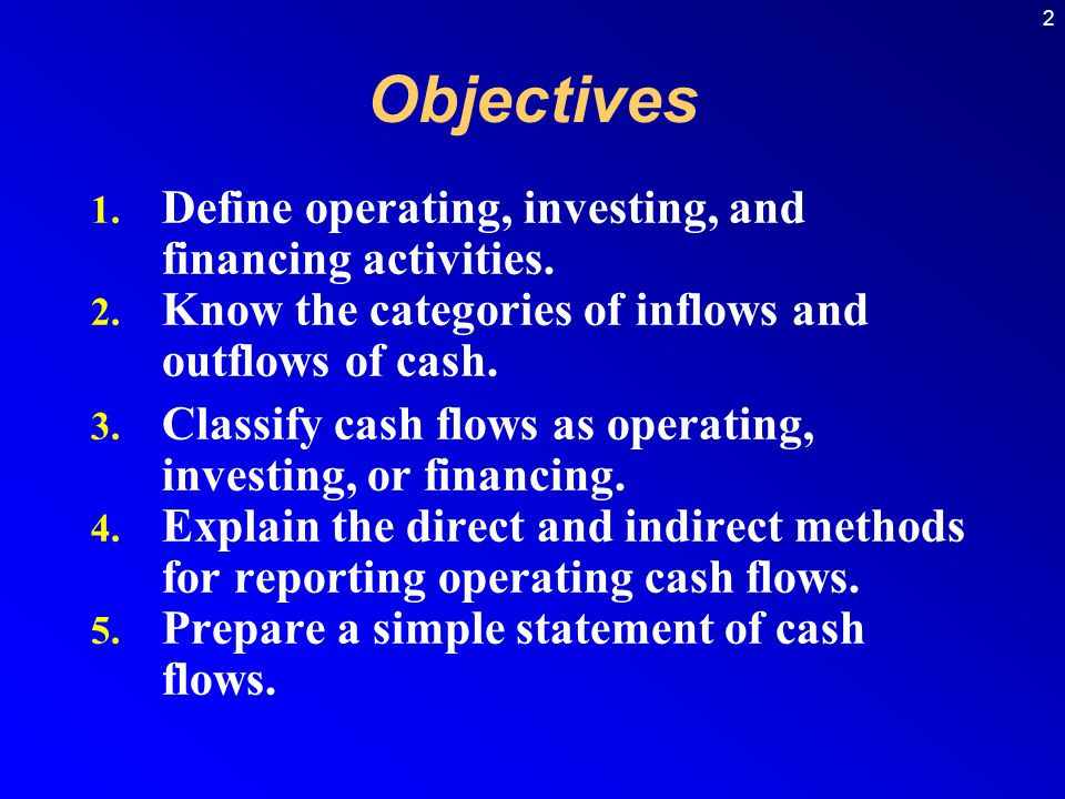 2 1. Define operating, investing, and financing activities. 2. Know the categories of inflows and outflows of cash. 3. Classify cash flows as operatin
