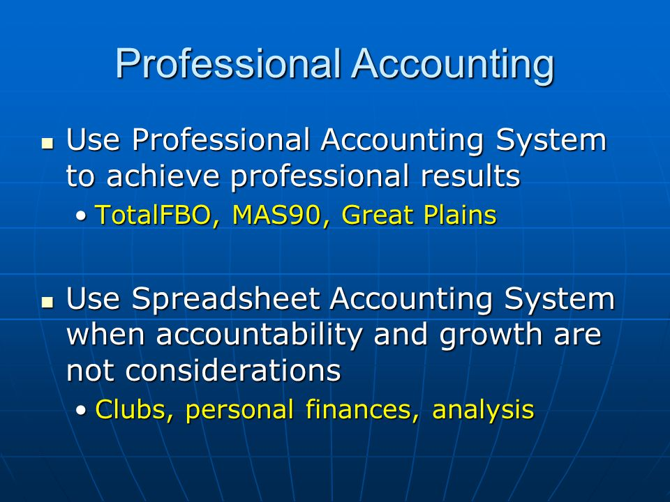 Professional Accounting Use Professional Accounting System to achieve professional results Use Professional Accounting System to achieve professional results TotalFBO, MAS90, Great PlainsTotalFBO, MAS90, Great Plains Use Spreadsheet Accounting System when accountability and growth are not considerations Use Spreadsheet Accounting System when accountability and growth are not considerations Clubs, personal finances, analysisClubs, personal finances, analysis