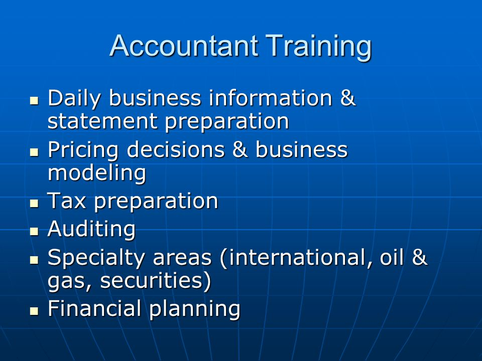 Accountant Training Daily business information & statement preparation Daily business information & statement preparation Pricing decisions & business modeling Pricing decisions & business modeling Tax preparation Tax preparation Auditing Auditing Specialty areas (international, oil & gas, securities) Specialty areas (international, oil & gas, securities) Financial planning Financial planning