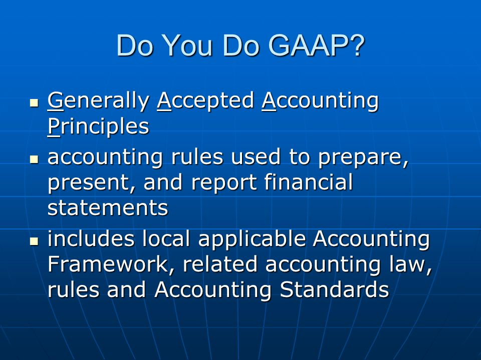 Do You Do GAAP? Generally Accepted Accounting Principles Generally Accepted Accounting Principles accounting rules used to prepare, present, and repor