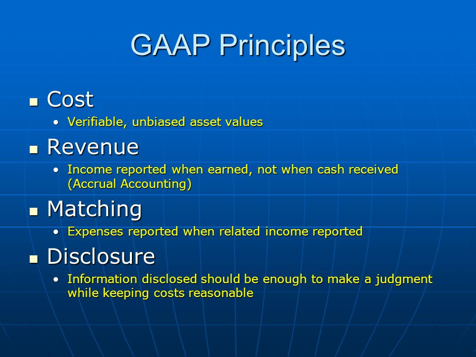 GAAP Principles Cost Cost Verifiable, unbiased asset valuesVerifiable, unbiased asset values Revenue Revenue Income reported when earned, not when cash received (Accrual Accounting)Income reported when earned, not when cash received (Accrual Accounting) Matching Matching Expenses reported when related income reportedExpenses reported when related income reported Disclosure Disclosure Information disclosed should be enough to make a judgment while keeping costs reasonableInformation disclosed should be enough to make a judgment while keeping costs reasonable