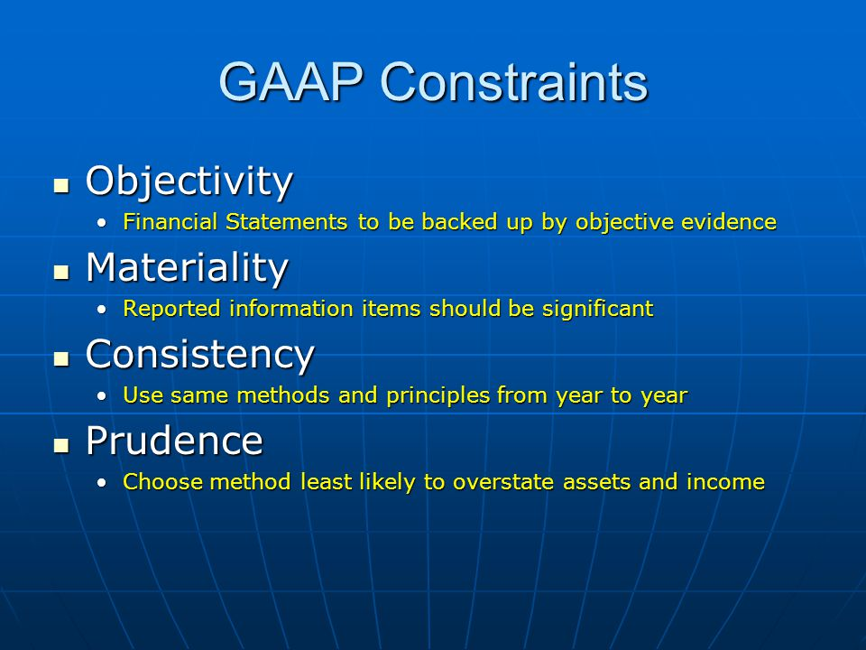 GAAP Constraints Objectivity Objectivity Financial Statements to be backed up by objective evidenceFinancial Statements to be backed up by objective evidence Materiality Materiality Reported information items should be significantReported information items should be significant Consistency Consistency Use same methods and principles from year to yearUse same methods and principles from year to year Prudence Prudence Choose method least likely to overstate assets and incomeChoose method least likely to overstate assets and income