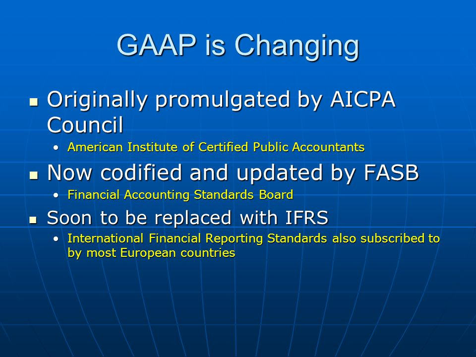 GAAP is Changing Originally promulgated by AICPA Council Originally promulgated by AICPA Council American Institute of Certified Public AccountantsAmerican Institute of Certified Public Accountants Now codified and updated by FASB Now codified and updated by FASB Financial Accounting Standards BoardFinancial Accounting Standards Board Soon to be replaced with IFRS Soon to be replaced with IFRS International Financial Reporting Standards also subscribed to by most European countriesInternational Financial Reporting Standards also subscribed to by most European countries