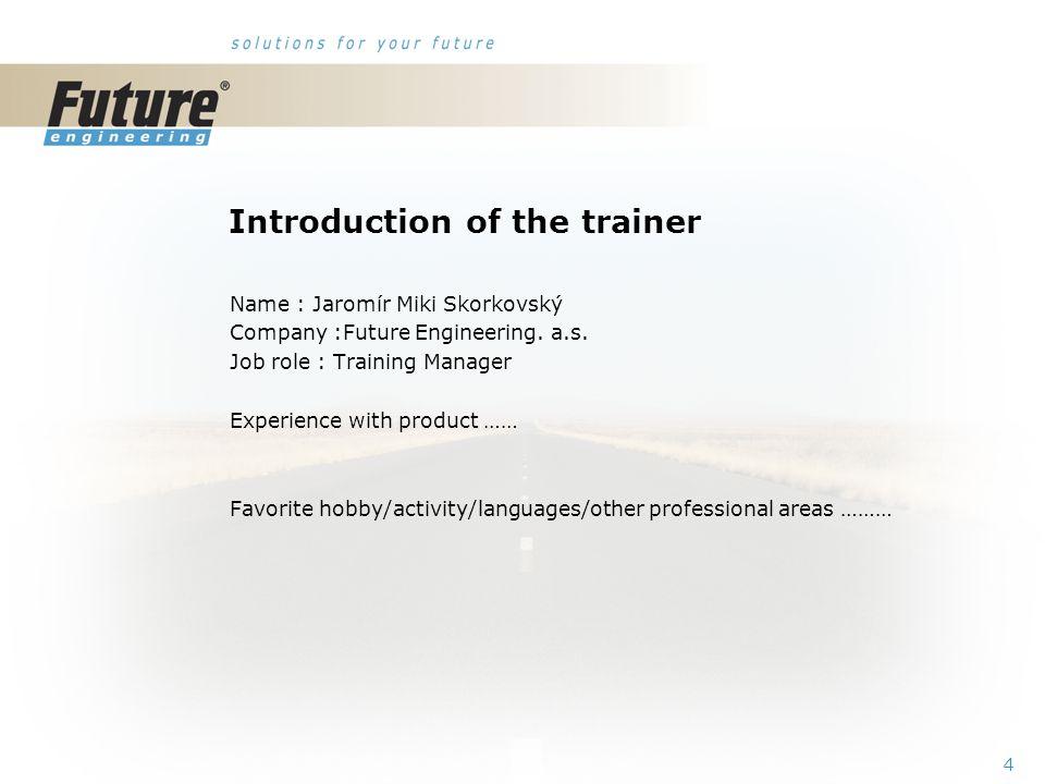 4 Introduction of the trainer Name : Jaromír Miki Skorkovský Company :Future Engineering.