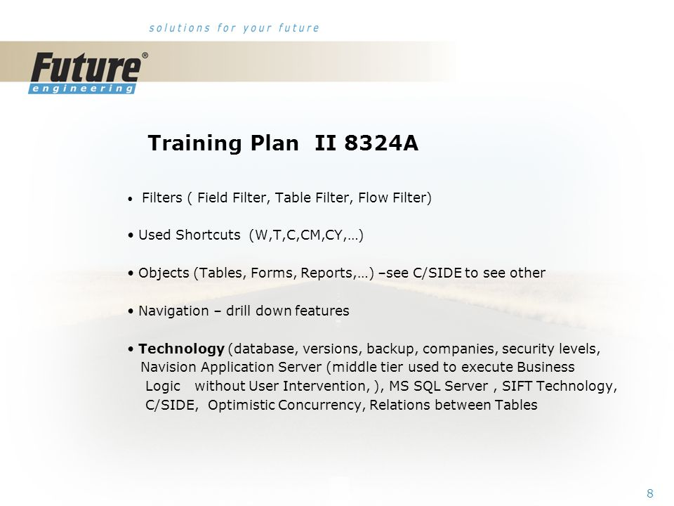 7 Training Plan I 8324A Getting started Terminology (see Appendix B in the Courseware) Basic principles (shortcut keys, icons, links, sorting, searching, online help, windows, copy and paste, editing fields,…) Instruction on how to change the look of your Navision (moving, showing.
