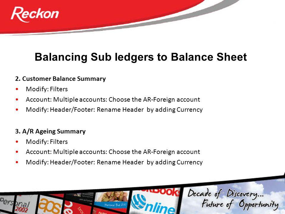Balancing Sub ledgers to Balance Sheet 2. Customer Balance Summary Modify: Filters Account: Multiple accounts: Choose the AR-Foreign account Modify: H