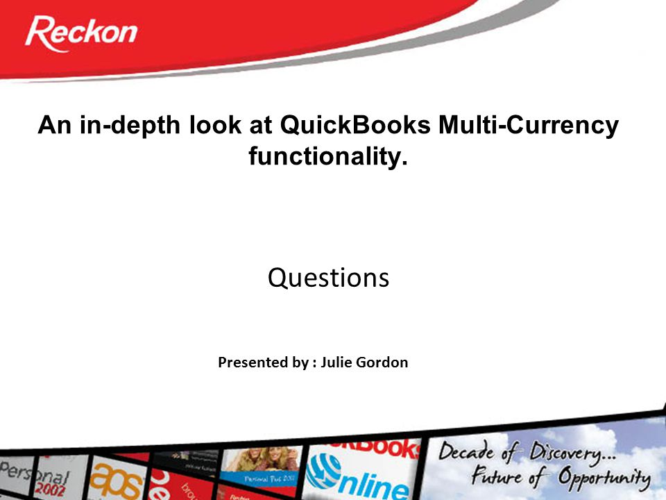 An in-depth look at QuickBooks Multi-Currency functionality. Questions Presented by : Julie Gordon