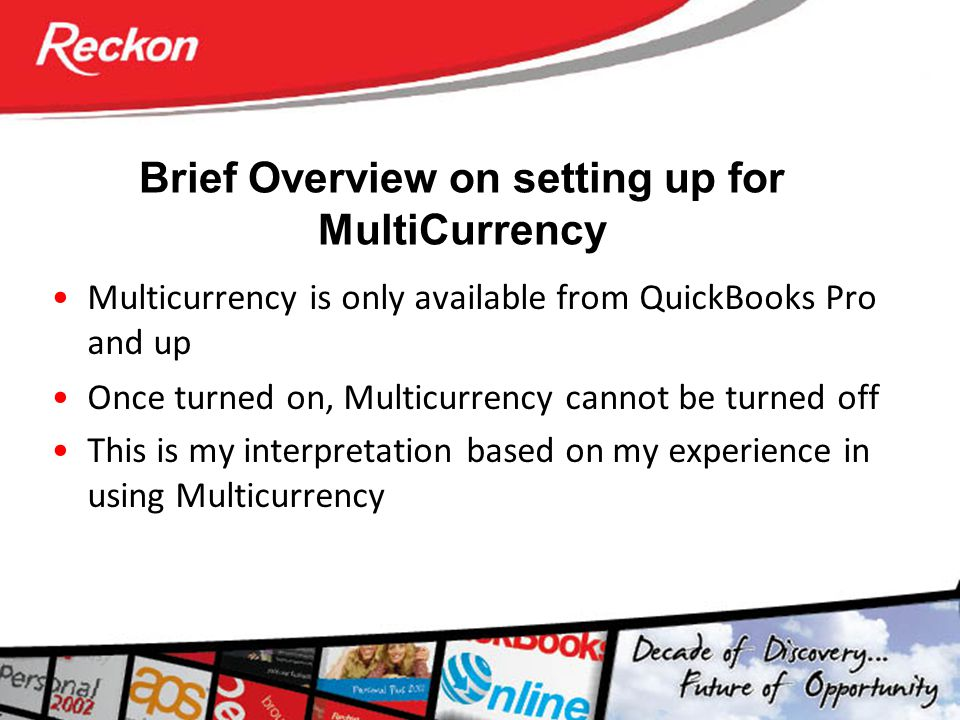 Brief Overview on setting up for MultiCurrency Multicurrency is only available from QuickBooks Pro and up Once turned on, Multicurrency cannot be turn