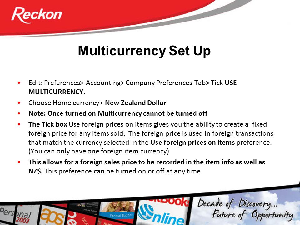 Multicurrency Set Up Edit: Preferences> Accounting> Company Preferences Tab> Tick USE MULTICURRENCY. Choose Home currency> New Zealand Dollar Note: On