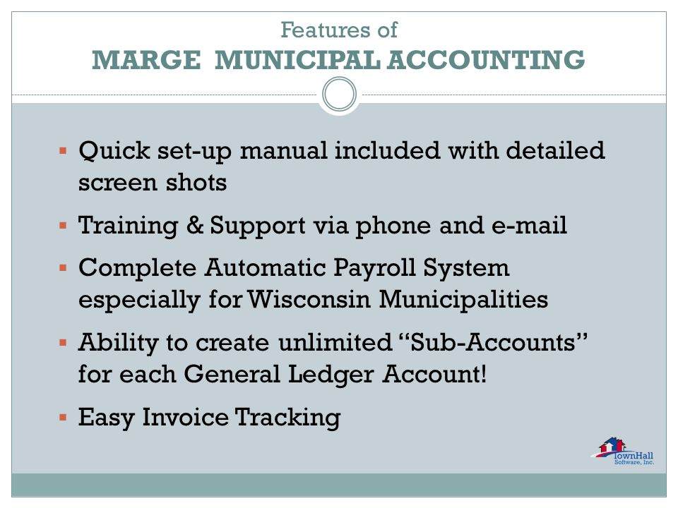  Quick set-up manual included with detailed screen shots  Training & Support via phone and e-mail  Complete Automatic Payroll System especially for Wisconsin Municipalities  Ability to create unlimited Sub-Accounts for each General Ledger Account.