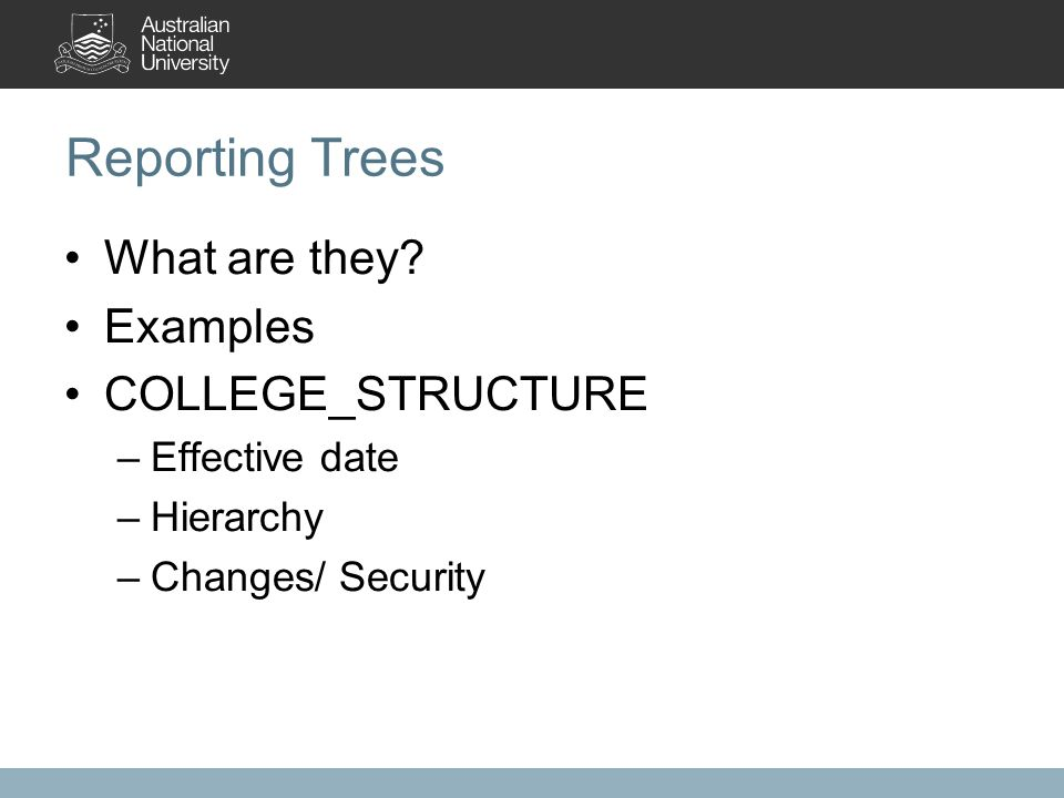 Reporting Trees What are they? Examples COLLEGE_STRUCTURE –Effective date –Hierarchy –Changes/ Security