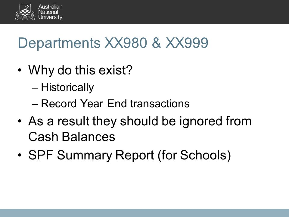Departments XX980 & XX999 Why do this exist? –Historically –Record Year End transactions As a result they should be ignored from Cash Balances SPF Sum