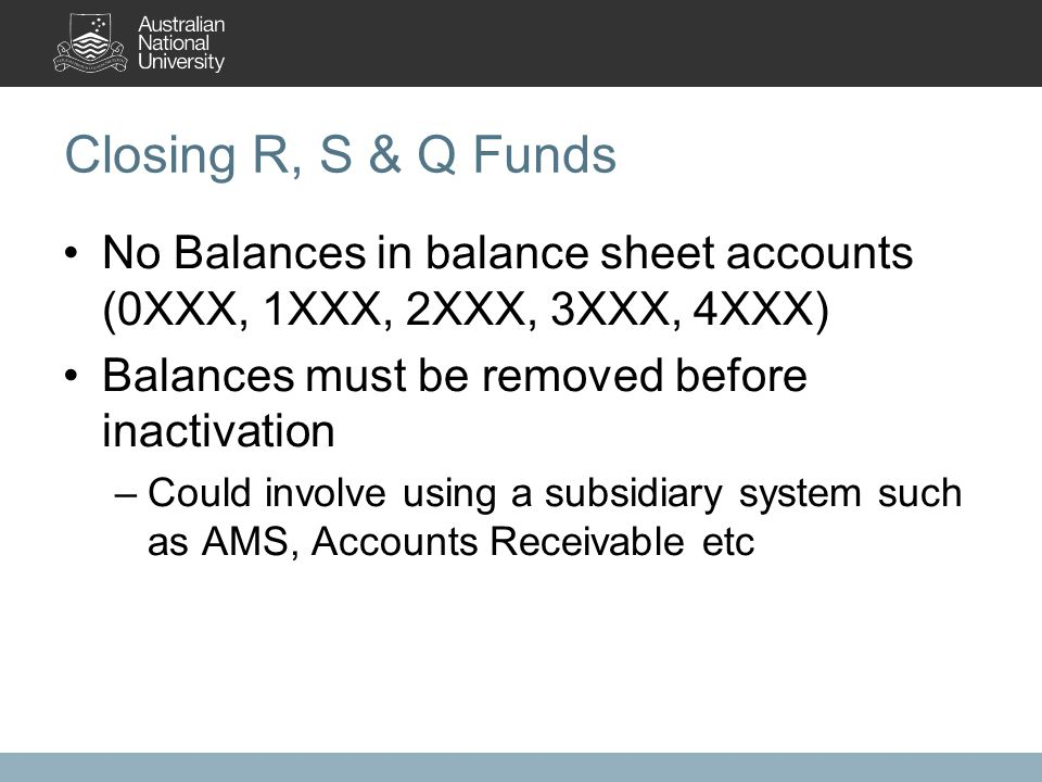Closing R, S & Q Funds No Balances in balance sheet accounts (0XXX, 1XXX, 2XXX, 3XXX, 4XXX) Balances must be removed before inactivation –Could involv