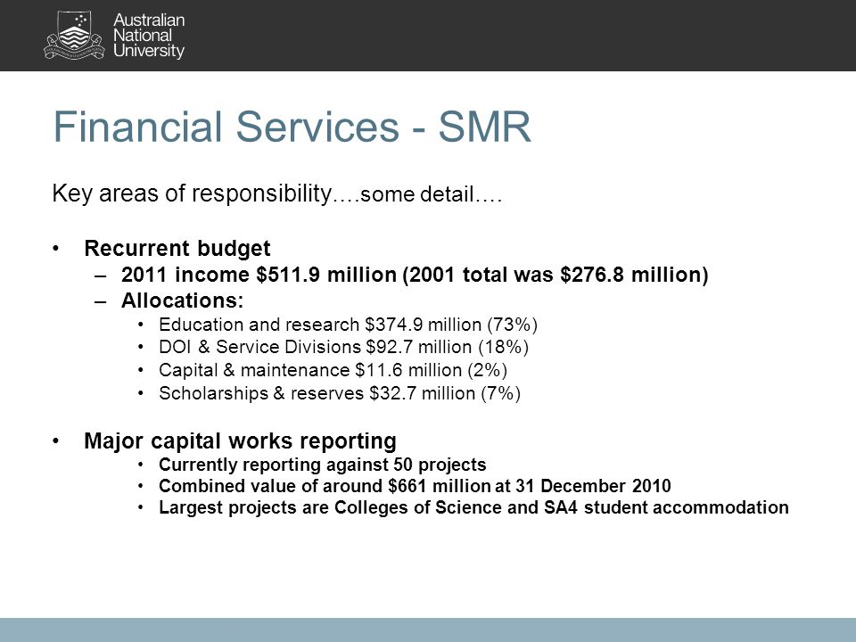 Financial Services - SMR Key areas of responsibility ….some detail…. Recurrent budget –2011 income $511.9 million (2001 total was $276.8 million) –All