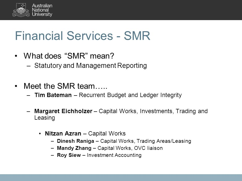 "Financial Services - SMR What does ""SMR"" mean? –Statutory and Management Reporting Meet the SMR team….. –Tim Bateman – Recurrent Budget and Ledger Int"
