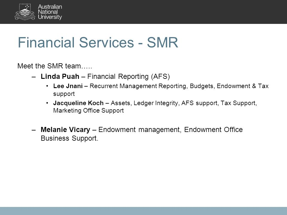 Financial Services - SMR Meet the SMR team….. –Linda Puah – Financial Reporting (AFS) Lee Jnani – Recurrent Management Reporting, Budgets, Endowment &