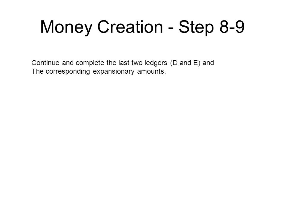 Money Creation - Step 8-9 Continue and complete the last two ledgers (D and E) and The corresponding expansionary amounts.
